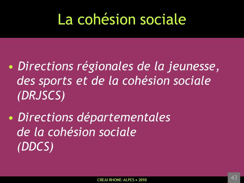 CREAI RHONE-ALPES 2010 43 La cohésion sociale Directions régionales de la jeunesse, des sports et de la cohésion sociale (DRJSCS) Directions départeme