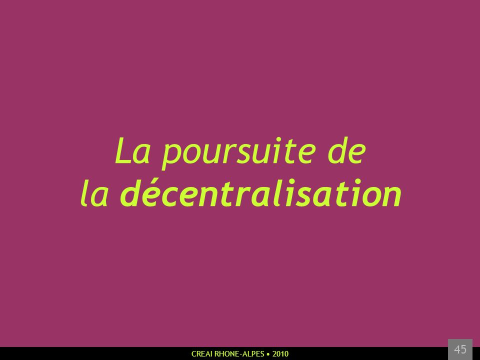 CREAI RHONE-ALPES 2010 45 La poursuite de la décentralisation