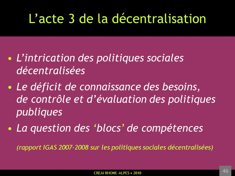 CREAI RHONE-ALPES 2010 46 Lacte 3 de la décentralisation Lintrication des politiques sociales décentralisées Le déficit de connaissance des besoins, d