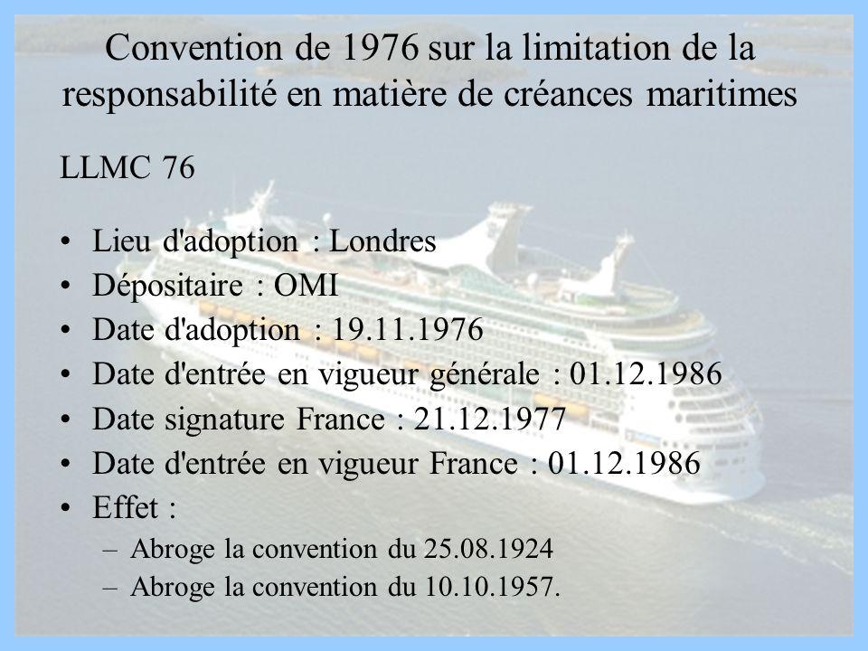 Convention de 1976 sur la limitation de la responsabilité en matière de créances maritimes LLMC 76 Lieu d'adoption : Londres Dépositaire : OMI Date d'