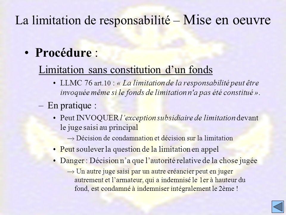 La limitation de responsabilité – Mise en oeuvre Procédure : Limitation sans constitution dun fonds LLMC 76 art.10 : « La limitation de la responsabil