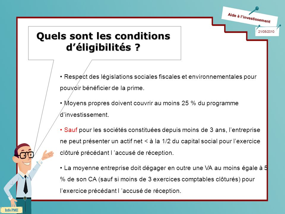 Aide à linvestissement 21/05/2010 Quels sont les conditions déligibilités ? Respect des législations sociales fiscales et environnementales pour pouvo