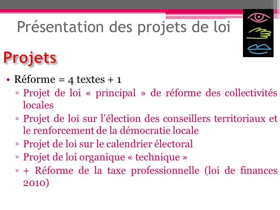 Présentation des projets de loi Réforme = 4 textes + 1 Projet de loi « principal » de réforme des collectivités locales Projet de loi sur lélection de