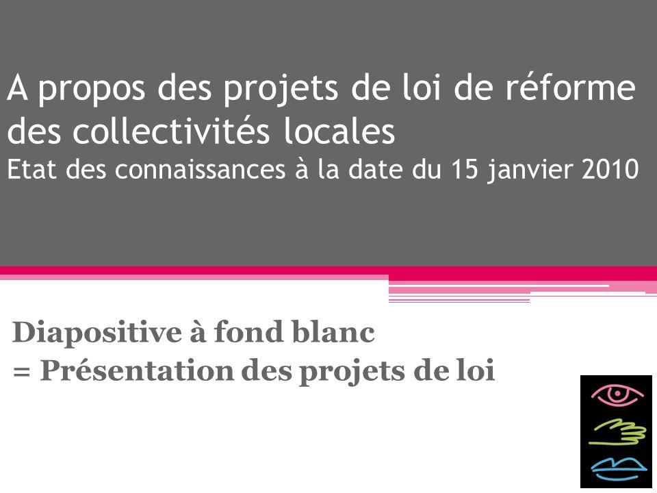 A propos des projets de loi de réforme des collectivités locales Etat des connaissances à la date du 15 janvier 2010 Diapositive à fond blanc = Présen