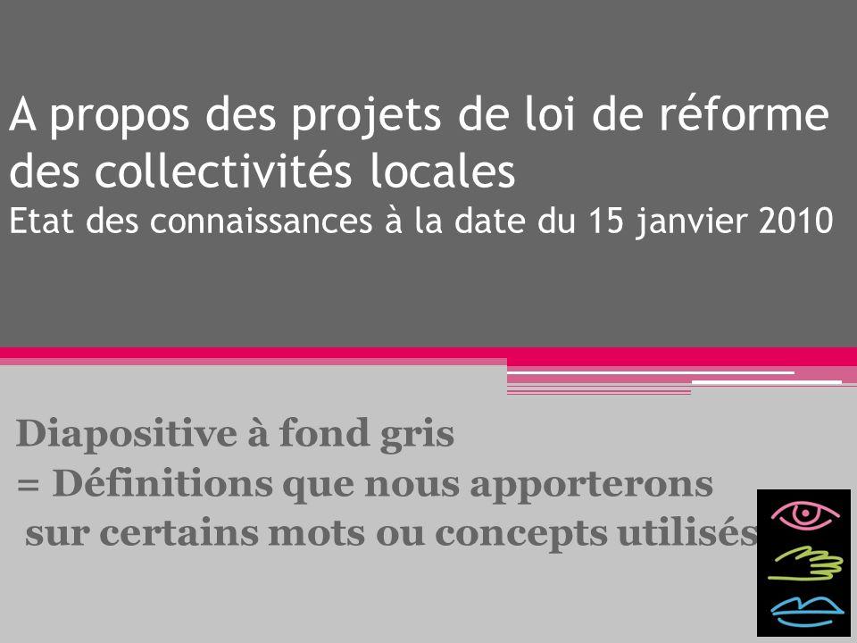 A propos des projets de loi de réforme des collectivités locales Etat des connaissances à la date du 15 janvier 2010 Diapositive à fond gris = Définit