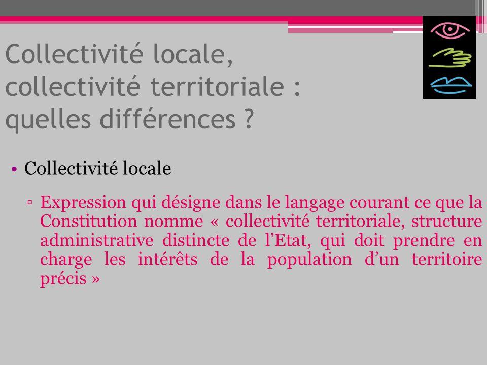 Collectivité locale, collectivité territoriale : quelles différences ? Collectivité locale Expression qui désigne dans le langage courant ce que la Co