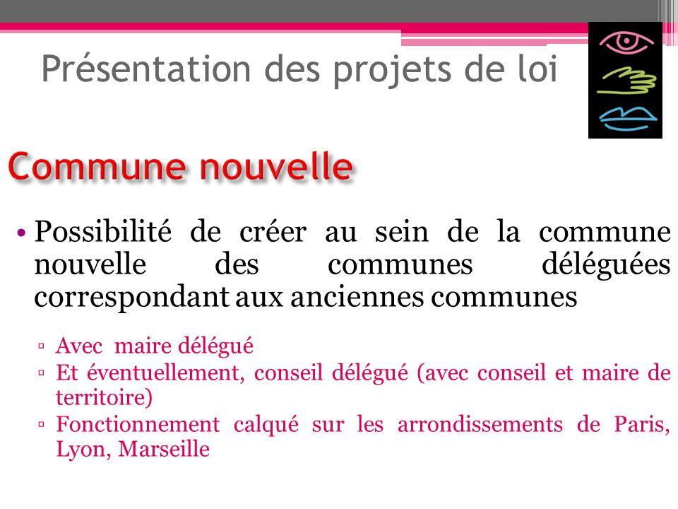 Présentation des projets de loi Possibilité de créer au sein de la commune nouvelle des communes déléguées correspondant aux anciennes communes Avec m