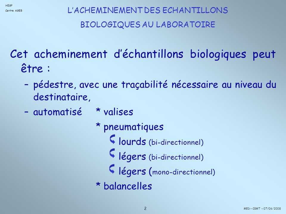 Cet acheminement déchantillons biologiques peut être : –pédestre, avec une traçabilité nécessaire au niveau du destinataire, –automatisé* valises * pneumatiques lourds (bi-directionnel) légers (bi-directionnel) légers ( mono-directionnel) * balancelles 2 LACHEMINEMENT DES ECHANTILLONS BIOLOGIQUES AU LABORATOIRE HEGP Centre AGEB MED – CSMT – 07/06/2008