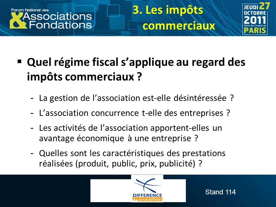 Stand 114 3. Les impôts commerciaux Quel régime fiscal sapplique au regard des impôts commerciaux ?  La gestion de lassociation est-elle désintéressé