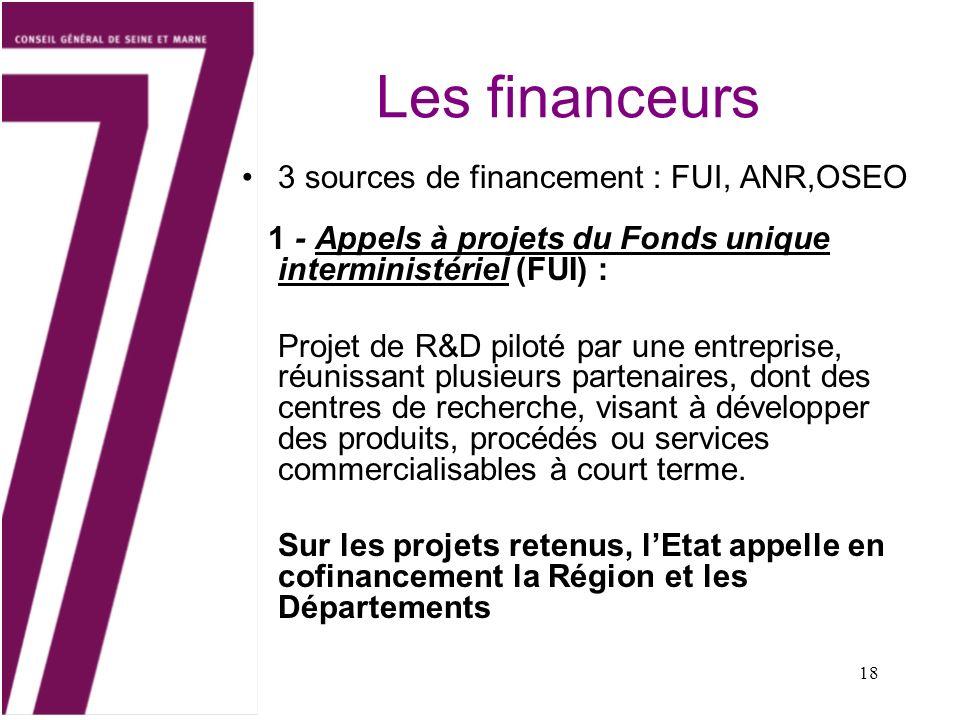 18 Les financeurs 3 sources de financement : FUI, ANR,OSEO 1 - Appels à projets du Fonds unique interministériel (FUI) : Projet de R&D piloté par une entreprise, réunissant plusieurs partenaires, dont des centres de recherche, visant à développer des produits, procédés ou services commercialisables à court terme.