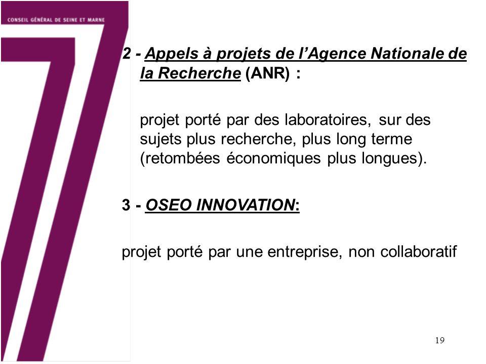 19 2 - Appels à projets de lAgence Nationale de la Recherche (ANR) : projet porté par des laboratoires, sur des sujets plus recherche, plus long terme (retombées économiques plus longues).
