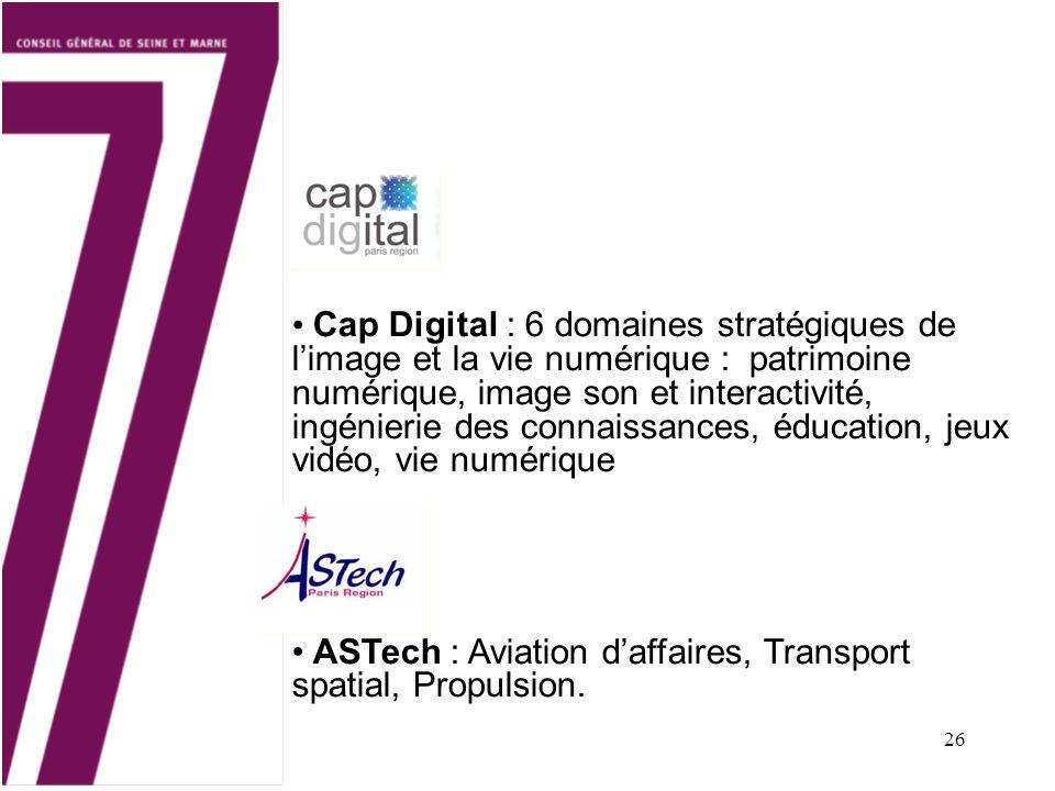 26 Cap Digital : 6 domaines stratégiques de limage et la vie numérique : patrimoine numérique, image son et interactivité, ingénierie des connaissances, éducation, jeux vidéo, vie numérique ASTech : Aviation daffaires, Transport spatial, Propulsion.