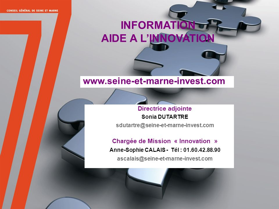 38 INFORMATION AIDE A LINNOVATION Directrice adjointe Sonia DUTARTRE sdutartre@seine-et-marne-invest.com Chargée de Mission « Innovation » Anne-Sophie CALAIS - Tél : 01.60.42.88.90 ascalais@seine-et-marne-invest.com www.seine-et-marne-invest.com