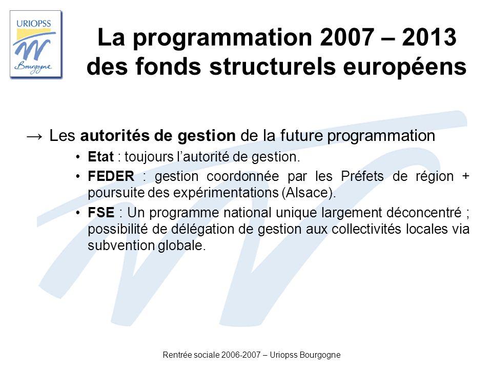 Rentrée sociale 2006-2007 – Uriopss Bourgogne La programmation 2007 – 2013 des fonds structurels européens Les autorités de gestion de la future progr