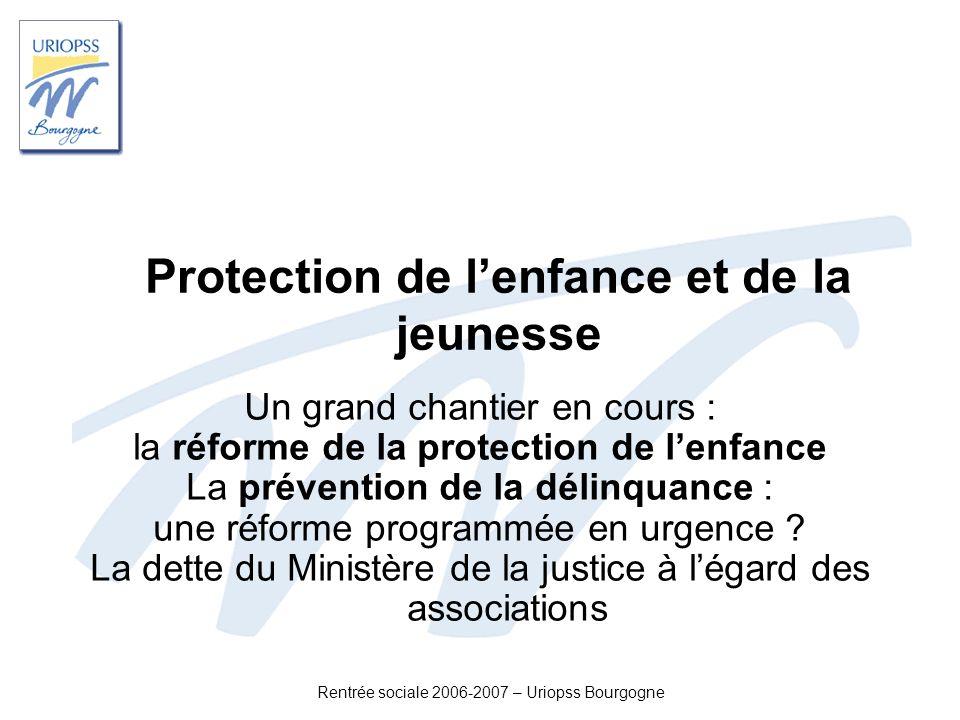 Rentrée sociale 2006-2007 – Uriopss Bourgogne Protection de lenfance et de la jeunesse Un grand chantier en cours : la réforme de la protection de len