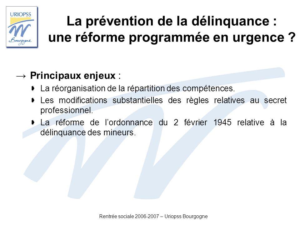 Rentrée sociale 2006-2007 – Uriopss Bourgogne La prévention de la délinquance : une réforme programmée en urgence ? Principaux enjeux : La réorganisat
