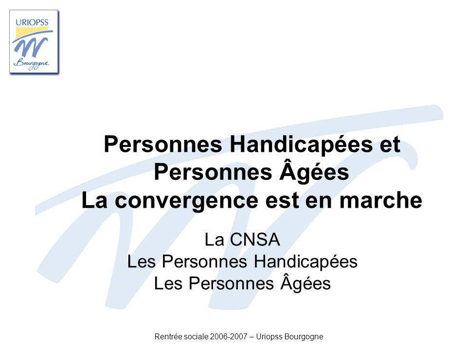 Rentrée sociale 2006-2007 – Uriopss Bourgogne Personnes Handicapées et Personnes Âgées La convergence est en marche La CNSA Les Personnes Handicapées