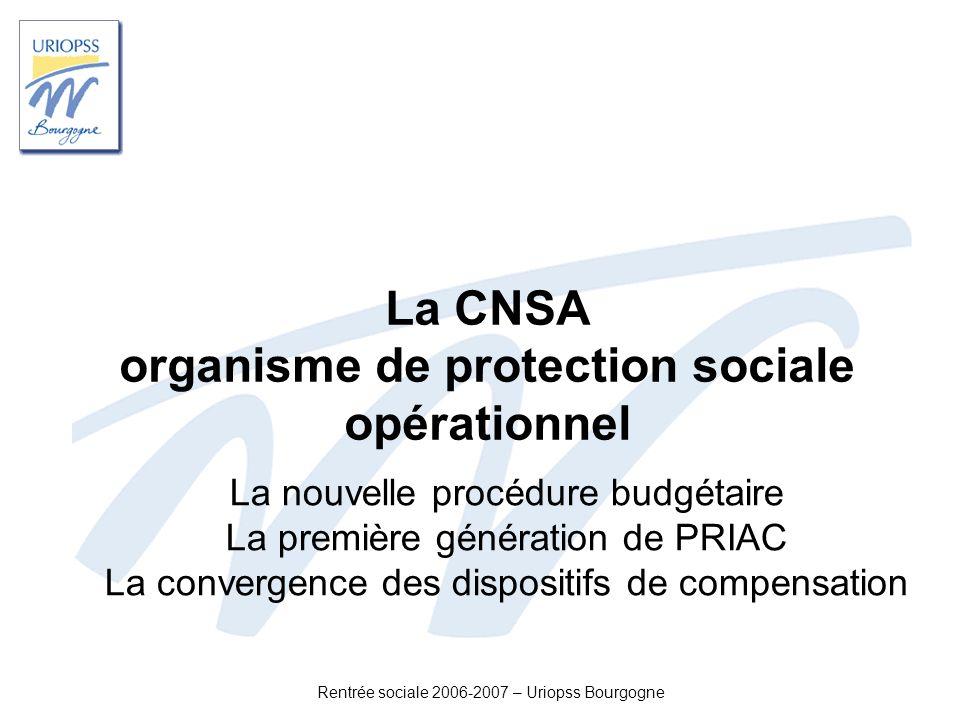 Rentrée sociale 2006-2007 – Uriopss Bourgogne La CNSA organisme de protection sociale opérationnel La nouvelle procédure budgétaire La première généra