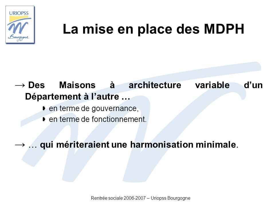 Rentrée sociale 2006-2007 – Uriopss Bourgogne La mise en place des MDPH Des Maisons à architecture variable dun Département à lautre … en terme de gou