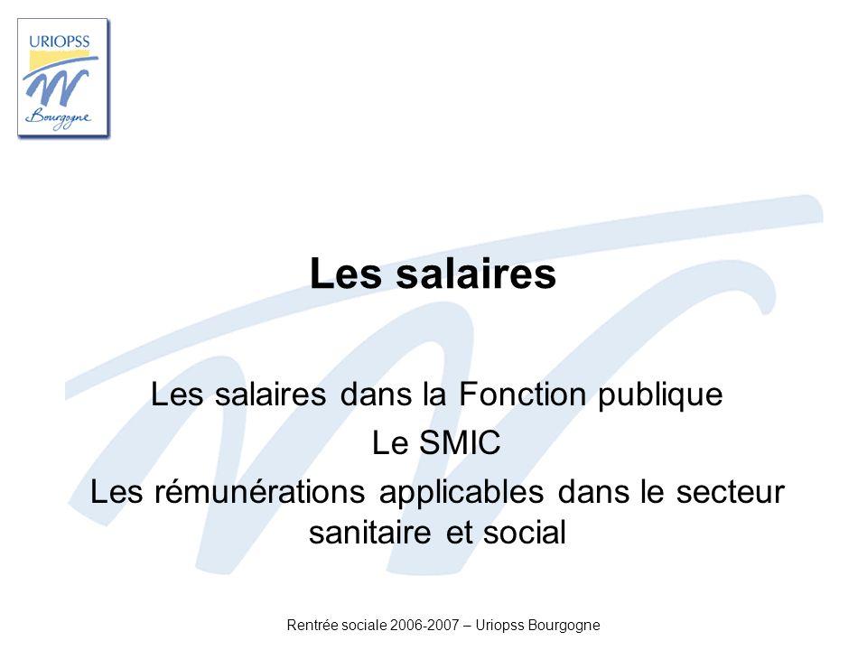 Rentrée sociale 2006-2007 – Uriopss Bourgogne Les salaires Les salaires dans la Fonction publique Le SMIC Les rémunérations applicables dans le secteu