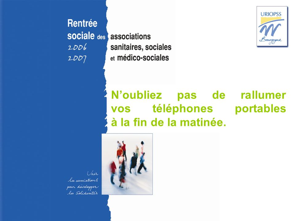 Rentrée sociale 2006-2007 – Uriopss Bourgogne Noubliez pas de rallumer vos téléphones portables à la fin de la matinée.