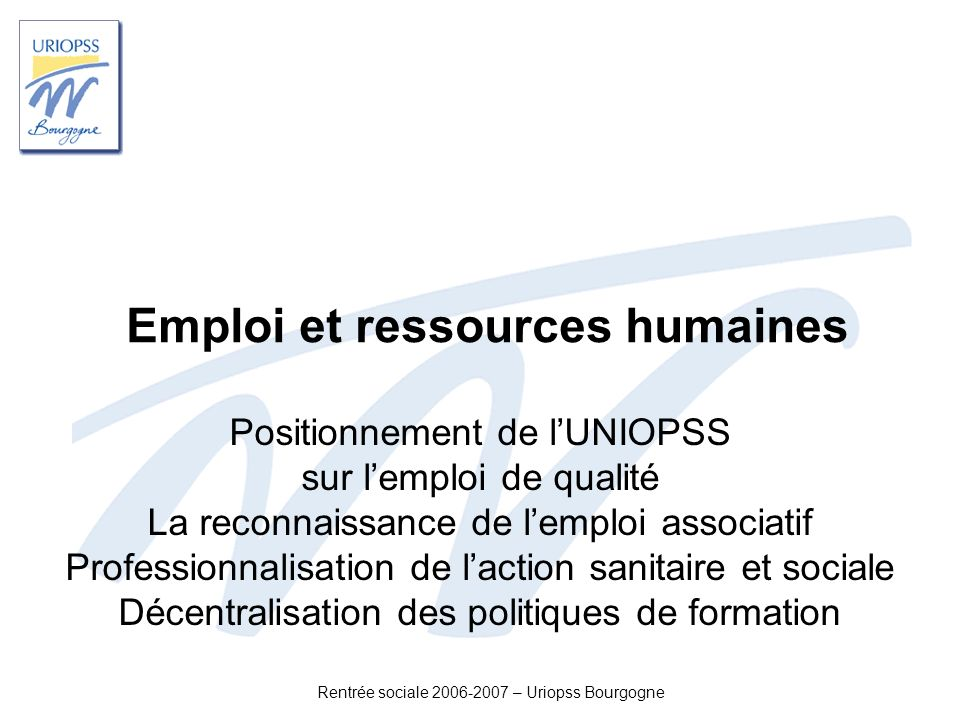 Rentrée sociale 2006-2007 – Uriopss Bourgogne Emploi et ressources humaines Positionnement de lUNIOPSS sur lemploi de qualité La reconnaissance de lem