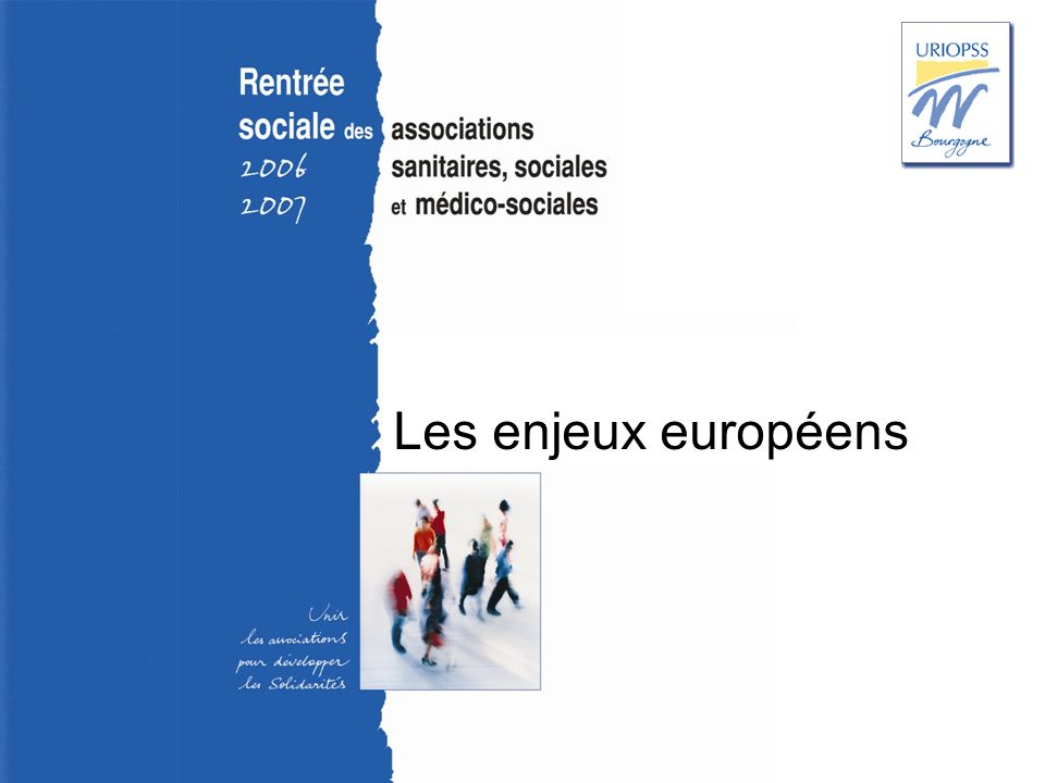 Rentrée sociale 2006-2007 – Uriopss Bourgogne Les enjeux européens Marché intérieur et services sociaux dintérêt général : la « directive services » Lagenda social européen et la mise en œuvre de la stratégie européenne de Lisbonne révisée La programmation 2007 – 2013 des fonds structurels européens