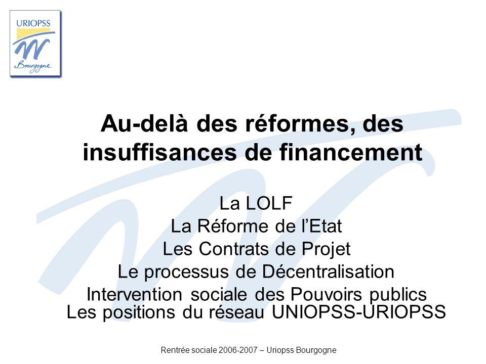 Rentrée sociale 2006-2007 – Uriopss Bourgogne Au-delà des réformes, des insuffisances de financement La LOLF La Réforme de lEtat Les Contrats de Proje