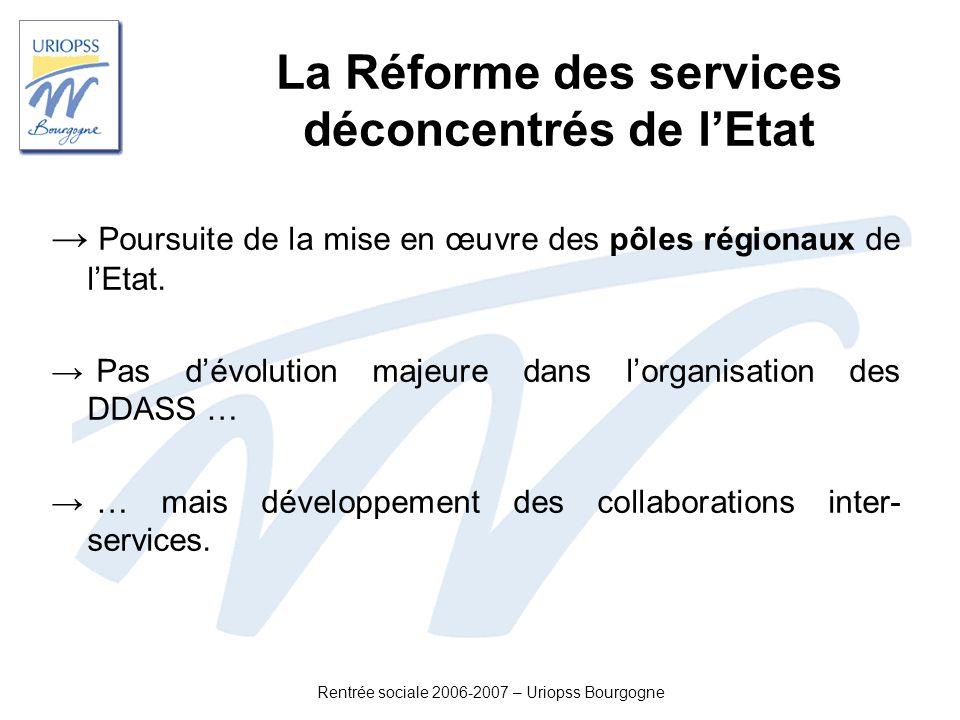Rentrée sociale 2006-2007 – Uriopss Bourgogne La Réforme des services déconcentrés de lEtat Poursuite de la mise en œuvre des pôles régionaux de lEtat