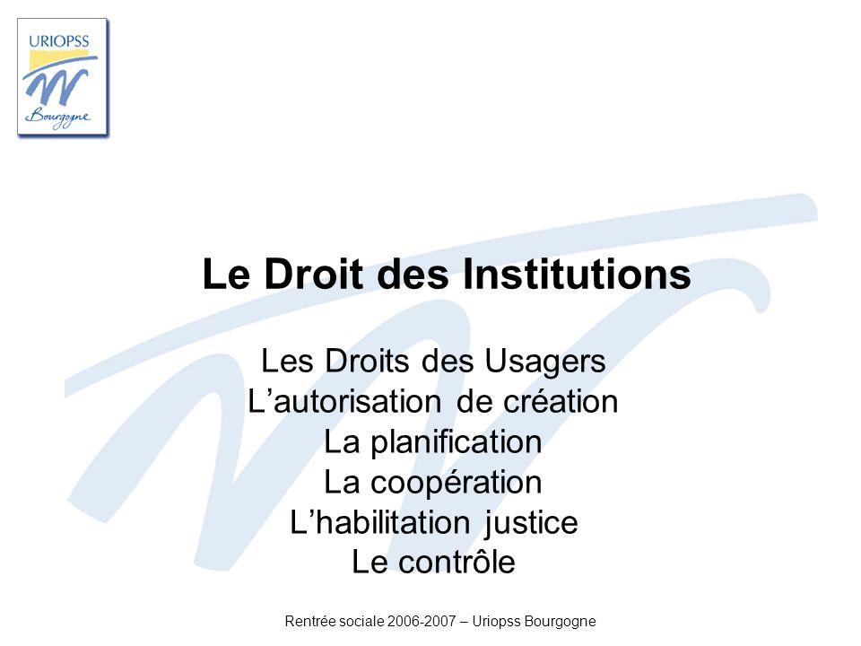Rentrée sociale 2006-2007 – Uriopss Bourgogne Le Droit des Institutions Les Droits des Usagers Lautorisation de création La planification La coopérati