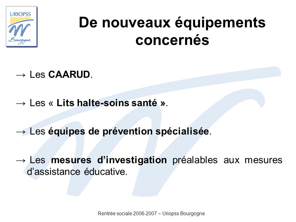 Rentrée sociale 2006-2007 – Uriopss Bourgogne De nouveaux équipements concernés Les CAARUD. Les « Lits halte-soins santé ». Les équipes de prévention