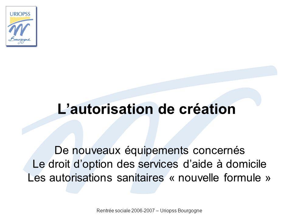Rentrée sociale 2006-2007 – Uriopss Bourgogne Lautorisation de création De nouveaux équipements concernés Le droit doption des services daide à domici