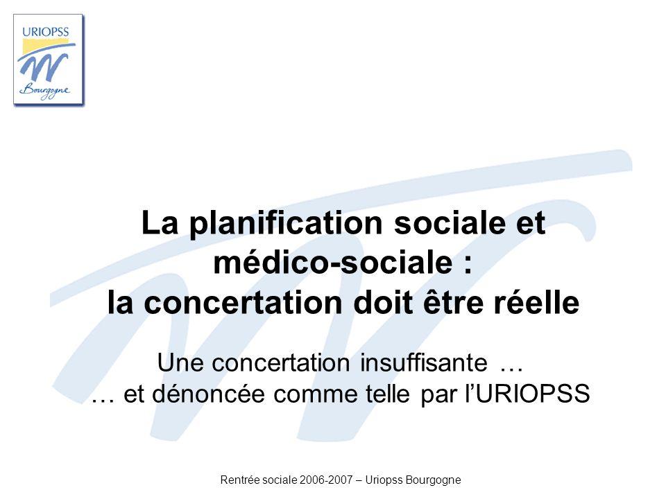 Rentrée sociale 2006-2007 – Uriopss Bourgogne La planification sociale et médico-sociale : la concertation doit être réelle Une concertation insuffisa