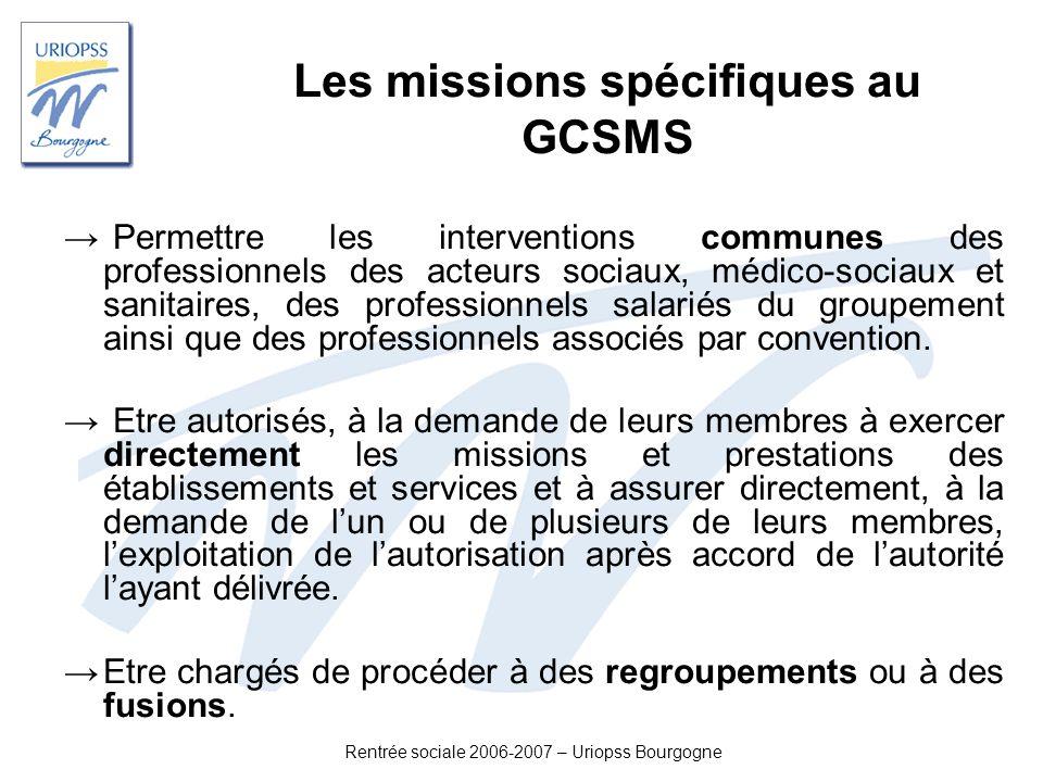 Rentrée sociale 2006-2007 – Uriopss Bourgogne Les missions spécifiques au GCSMS Permettre les interventions communes des professionnels des acteurs so