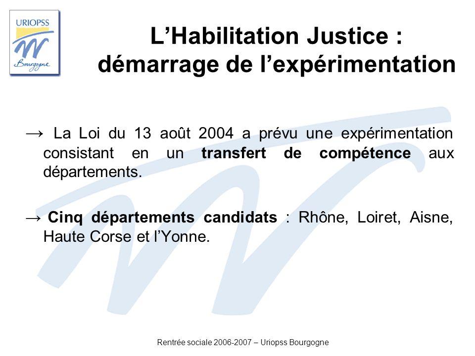Rentrée sociale 2006-2007 – Uriopss Bourgogne LHabilitation Justice : démarrage de lexpérimentation La Loi du 13 août 2004 a prévu une expérimentation