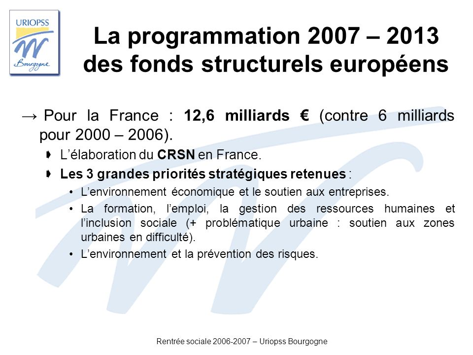 Rentrée sociale 2006-2007 – Uriopss Bourgogne Laide sociale des départements Budgets Primitifs 2006 Action sociale (hors RMI et APA) 16,2 dont famille et enfance 6,0 dont personnes handicapées 5,0 dont personnes âgées 2,5 RMI 7,1 dont RMA 0,1 APA 4,3 Total dépenses aide sociale (Mds )27,5 Source: Observatoire des Finances Locales, « Les finances des collectivités locales en 2006 », p 61