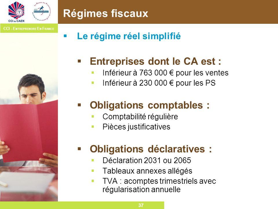 37 CCI – E NTREPRENDRE E N F RANCE 37 Régimes fiscaux Le régime réel simplifié Entreprises dont le CA est : Inférieur à 763 000 pour les ventes Inféri