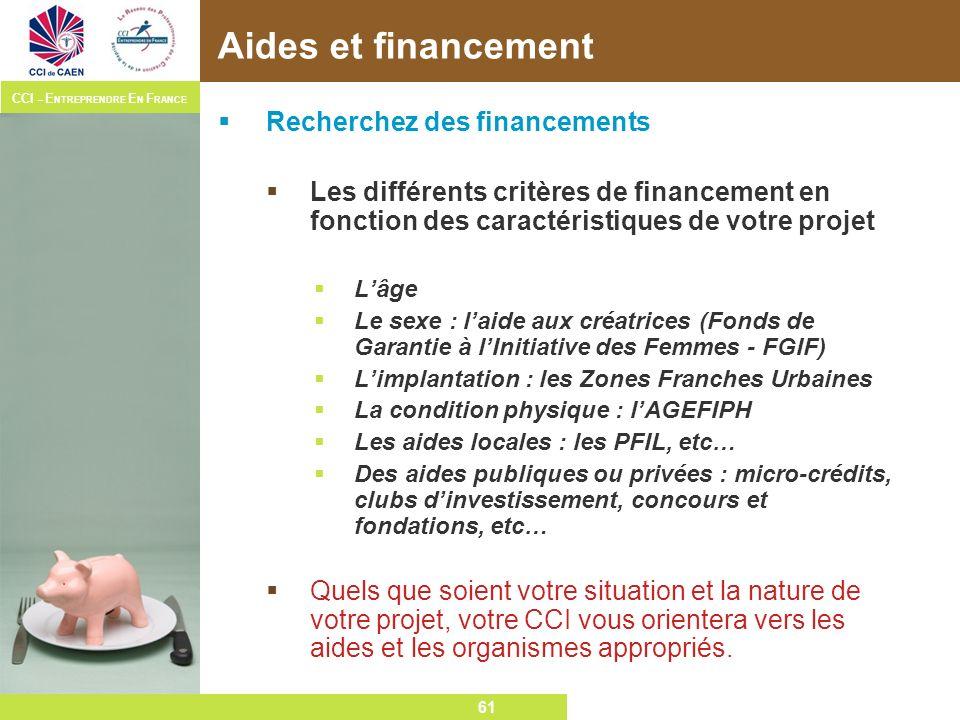 61 CCI – E NTREPRENDRE E N F RANCE 61 Aides et financement Recherchez des financements Les différents critères de financement en fonction des caractér