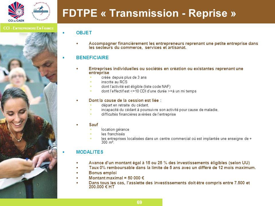 69 CCI – E NTREPRENDRE E N F RANCE 69 FDTPE « Transmission - Reprise » OBJET Accompagner financièrement les entrepreneurs reprenant une petite entrepr