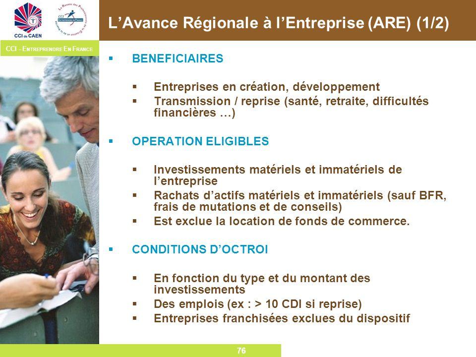 76 CCI – E NTREPRENDRE E N F RANCE 76 LAvance Régionale à lEntreprise (ARE) (1/2) BENEFICIAIRES Entreprises en création, développement Transmission /