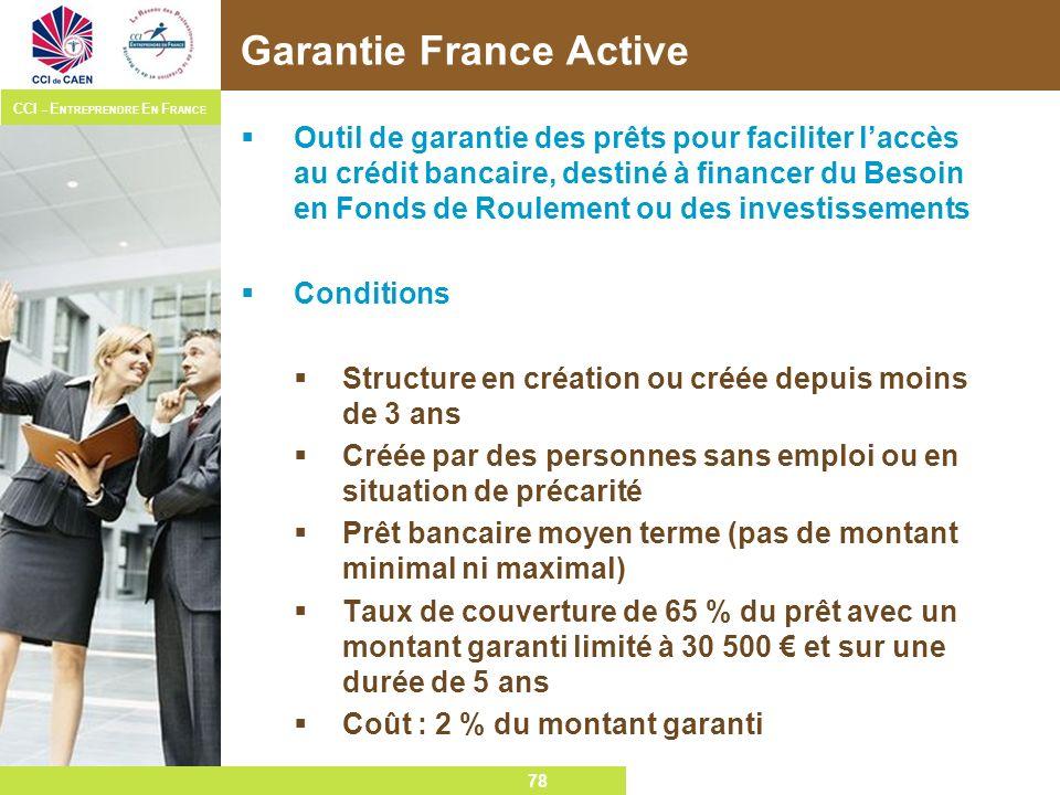 78 CCI – E NTREPRENDRE E N F RANCE 78 Garantie France Active Outil de garantie des prêts pour faciliter laccès au crédit bancaire, destiné à financer