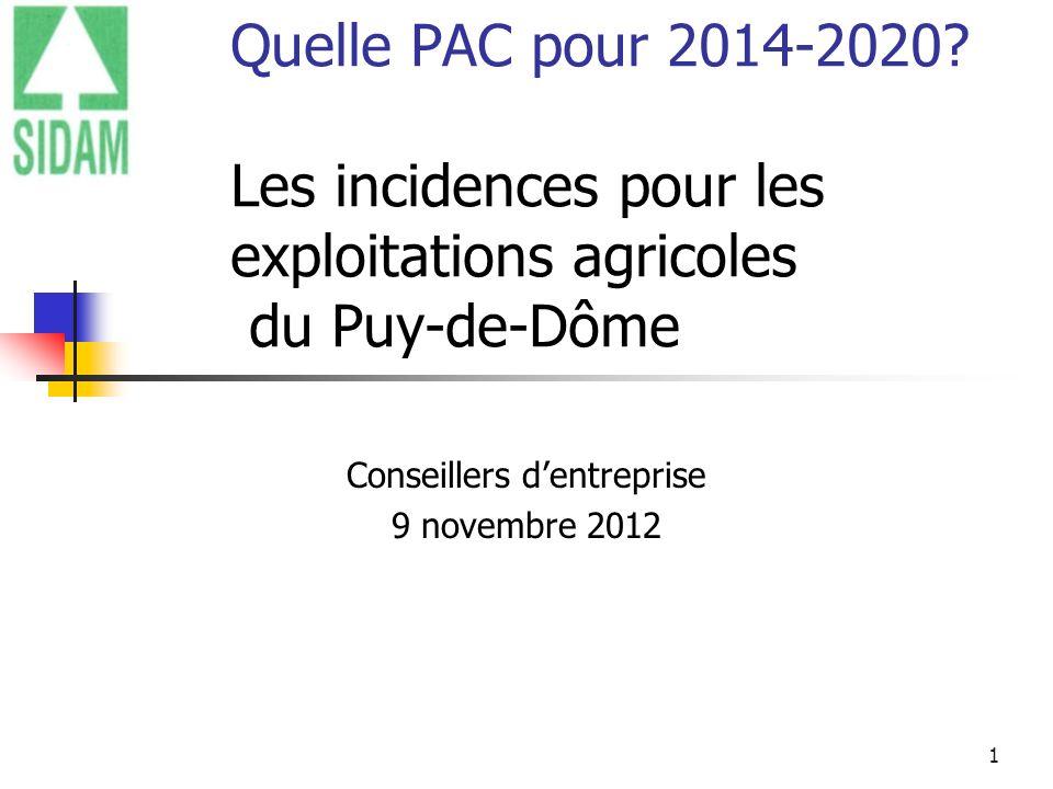 1 Quelle PAC pour 2014-2020? Les incidences pour les exploitations agricoles du Puy-de-Dôme Conseillers dentreprise 9 novembre 2012