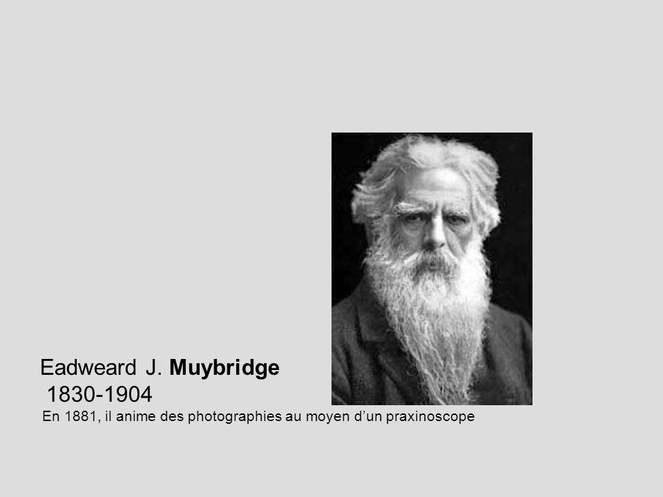 Eadweard J. Muybridge 1830-1904 En 1881, il anime des photographies au moyen dun praxinoscope