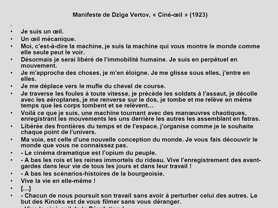 Manifeste de Dziga Vertov, « Ciné-œil » (1923) Je suis un œil. Un œil mécanique. Moi, c'est-à-dire la machine, je suis la machine qui vous montre le m