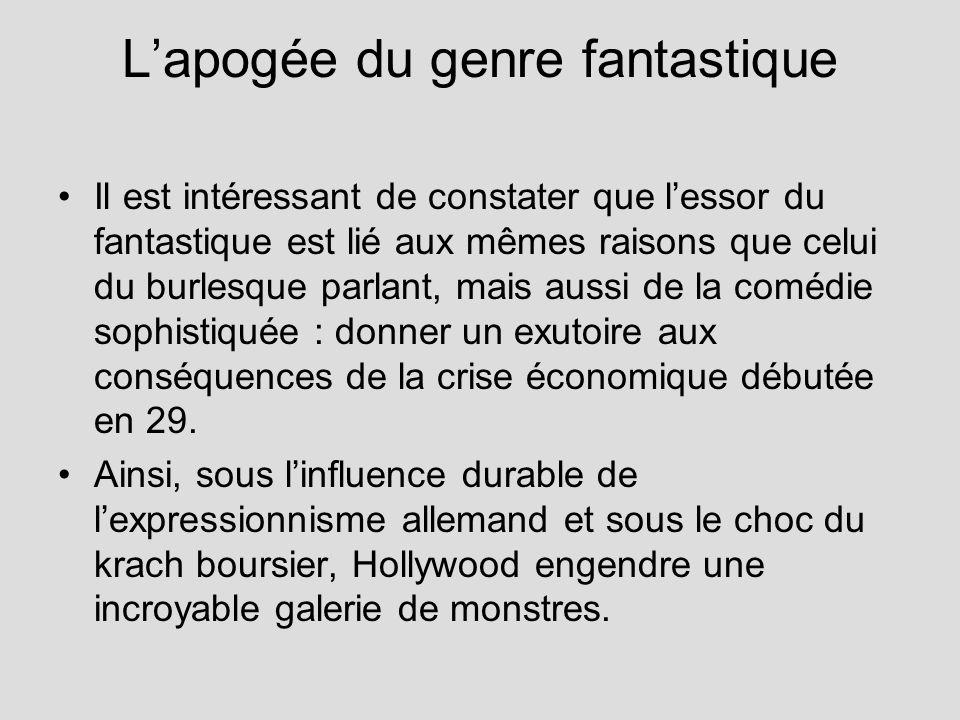 Lapogée du genre fantastique Il est intéressant de constater que lessor du fantastique est lié aux mêmes raisons que celui du burlesque parlant, mais