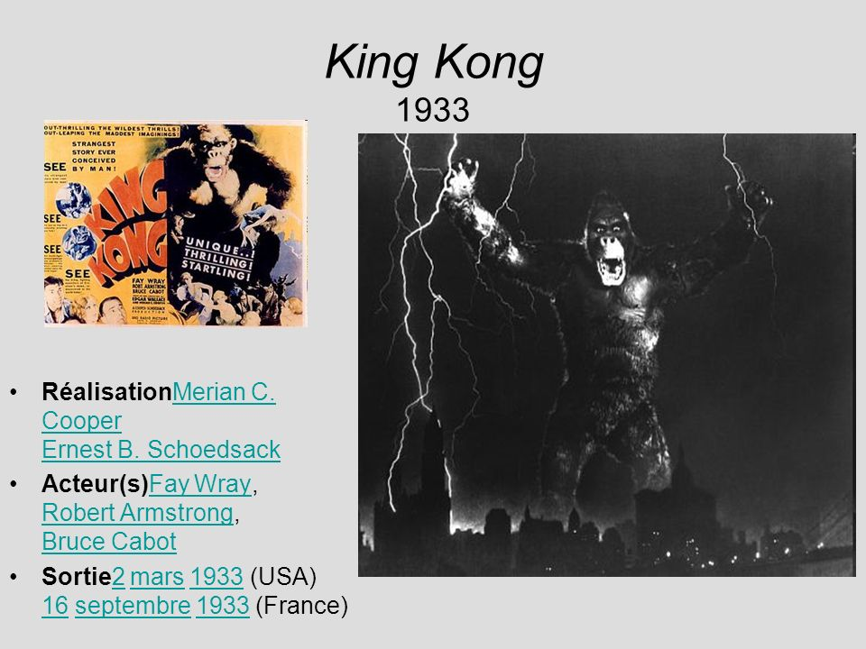 King Kong 1933 RéalisationMerian C. Cooper Ernest B. SchoedsackMerian C. Cooper Ernest B. Schoedsack Acteur(s)Fay Wray, Robert Armstrong, Bruce CabotF