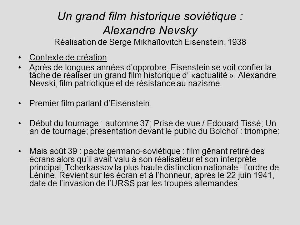 Un grand film historique soviétique : Alexandre Nevsky Réalisation de Serge Mikhaïlovitch Eisenstein, 1938 Contexte de création Après de longues années dopprobre, Eisenstein se voit confier la tâche de réaliser un grand film historique d «actualité ».