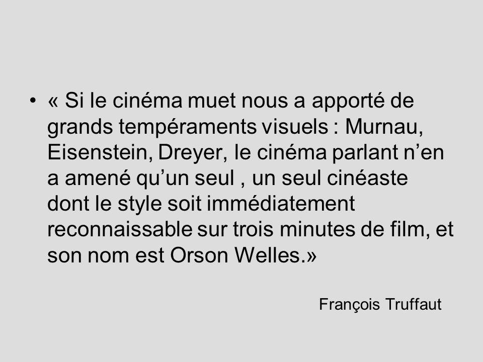 « Si le cinéma muet nous a apporté de grands tempéraments visuels : Murnau, Eisenstein, Dreyer, le cinéma parlant nen a amené quun seul, un seul cinéaste dont le style soit immédiatement reconnaissable sur trois minutes de film, et son nom est Orson Welles.» François Truffaut