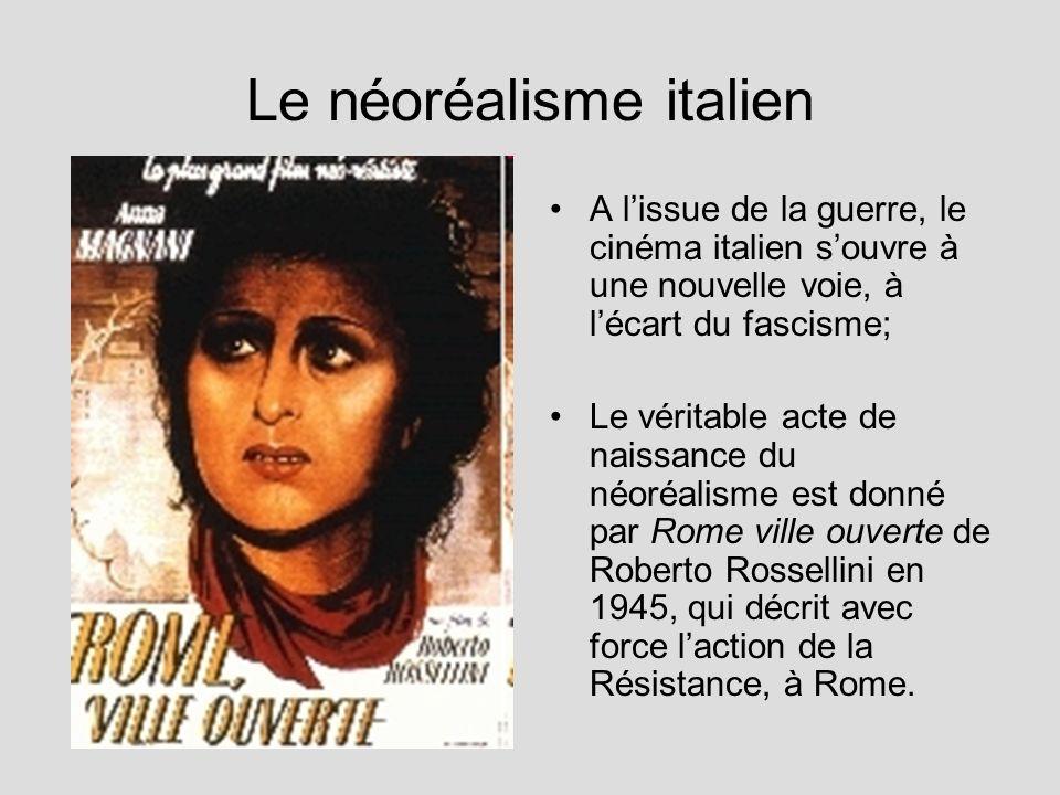Le néoréalisme italien A lissue de la guerre, le cinéma italien souvre à une nouvelle voie, à lécart du fascisme; Le véritable acte de naissance du néoréalisme est donné par Rome ville ouverte de Roberto Rossellini en 1945, qui décrit avec force laction de la Résistance, à Rome.