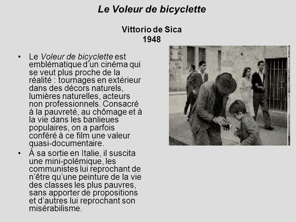 Le Voleur de bicyclette Vittorio de Sica 1948 Le Voleur de bicyclette est emblématique dun cinéma qui se veut plus proche de la réalité : tournages en extérieur dans des décors naturels, lumières naturelles, acteurs non professionnels.